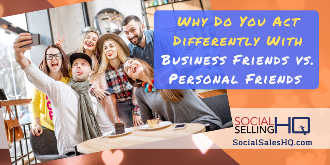 WHY DO YOU ACT DIFFERENTLY WITH BUSINESS FRIENDS VS. PERSONAL FRIENDS ON SOCIAL MEDIA?